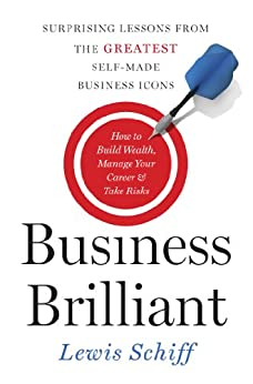 Business Brilliant: Surprising Lessons from the Greatest Self-Made Business Icons by [Schiff, Lewis]
