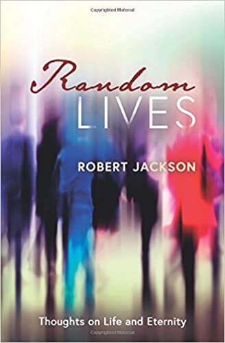 Random Lives: Thoughts on Life and Eternity: Robert Jackson