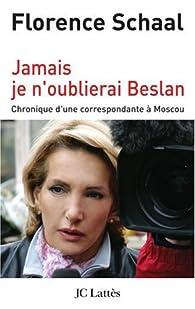 Jamais je n'oublierai Beslan : Chronique d'une correspondante à Moscou par Florence Schaal