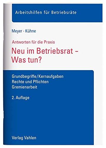 Neu im Betriebsrat - Was tun?: Grundbegriffe/Kernaufgaben, Rechte und Pflichten, Gremienarbeit