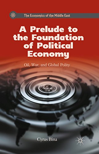 Download A Prelude to the Foundation of Political Economy: Oil, War, and Global Polity (The Economics of the Middle East) Pdf