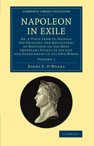 Napoleon in Exile: Or, A Voice from St. Helena: The Opinions and Reflections of Napoleon on the Most Important Events of