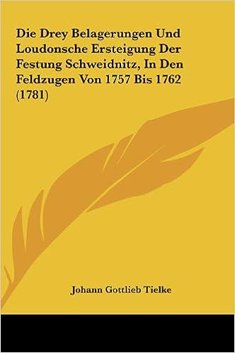 Die Drey Belagerungen Und Loudonsche Ersteigung Der Festung Schweidnitz, in Den Feldzugen Von 1757 Bis 1762 (1781)