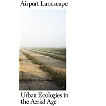 Airport Landscape: Urban Ecologies in the Aerial Age