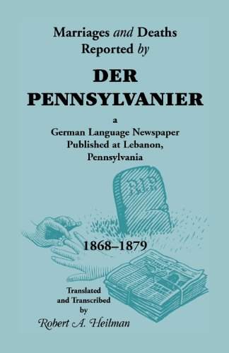 Marriages and Deaths Reported by Der Pennsylvanier, A German Language Newspaper Published at Lebanon, Pennsylvania, 1868-1879 by Heritage Books