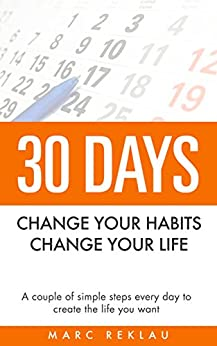 30 Days - Change your habits, Change your life: A couple of simple steps every day to create the life you want by [Reklau, Marc]