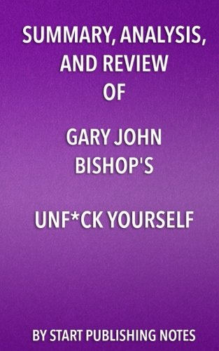 Summary, Analysis, and Review of Gary John Bishop's Unf*ck Yourself: Get Out of Your Head and Into Your Life