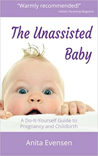 The unassisted baby a do it yourself guide to pregnancy and the unassisted baby a do it yourself guide to pregnancy and childbirth anita evensen 9781512267471 amazon books solutioingenieria