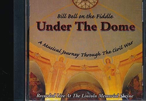 Bill Bell on the Fiddle under the Dome a Musical Journey Through the Civil War Recorded Live at the Lincoln Memorial Shrine (2001 MUSIC CD)