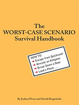 The Worst-Case Scenario Survival Handbook: How to Escape from Quicksand, Wrestle an Alligator, Break Down a Door, Land a Plane... by [Borgenicht, David, Piven, Joshua]