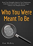 Who You Were Meant To Be: Boost Your Strengths, Understand and Control Your Shortcomings, Improve Your Relationships – Achieve Your Deepest Desires