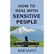 How to Deal with Sensitive People: Powerful Ways to Manage Overly Sensitive Coworker, Girlfriend, Partner or Friend