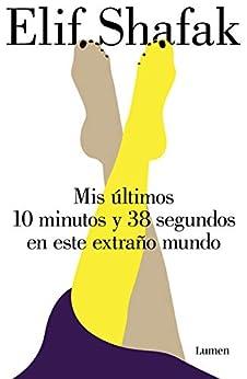 Mis últimos 10 minutos y 38 segundos en este extraño mundo (Spanish Edition) de [Shafak, Elif]