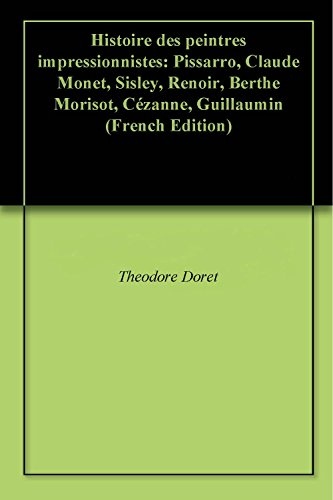 Histoire des peintres impressionnistes: Pissarro, Claude Monet, Sisley, Renoir, Berthe Morisot, Cézanne, Guillaumin (French Edition)