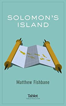 Solomon's Island: On the hunt for the ruins of Solomon's Temple in the South Pacific, and finding a bizarre web of connections to Israel (Kindle Single) by [Fishbane, Matthew]
