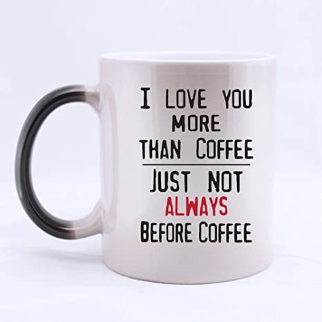 Amazon Com Funny Saying I Love You More Than Coffee Just Not Always Before Coffee Heat Sensitive Color Changing Mug Custom Ceramic Morphing Coffee Tea Cup Mug Kitchen Dining