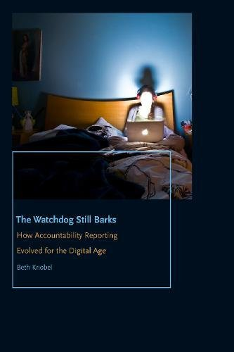 The Watchdog Still Barks: How Accountability Reporting Evolved for the Digital Age (Donald McGannon Communication Research Center's Everett C. Parker Book Series) (Online Watch Parker)