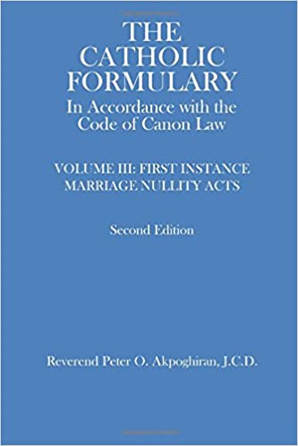 The Catholic Formulary: In Accordance with the Code of Canon Law, Vol. 3 (First Instance Marriage Nullity Acts) (Volume 3)