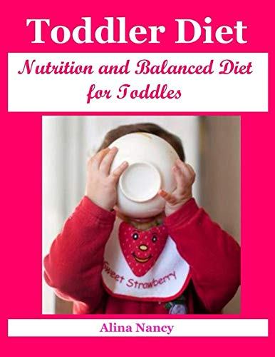 Toddler Diets: Nutrition and Balanced Diet for Toddles (toddler cookbook, toddler nutrition, toddler meals, baby food cookbook, baby diet, recipes for children) by Alina Nancy