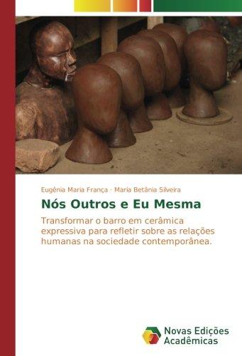 Download Nós Outros e Eu Mesma: Transformar o barro em cerâmica expressiva para refletir sobre as relações humanas na sociedade contemporânea. (Portuguese Edition) PDF