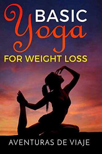 Basic Yoga for Weight Loss: Lose Weight Fast with Basic Yoga Therapy (Health and Fitness) (Volume 5)