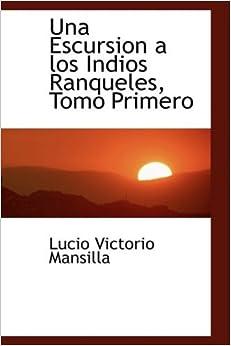 Book Una Escursion a los Indios Ranqueles, Tomo Primero (Spanish Edition) [10/5/2008] Lucio Victorio Mansilla