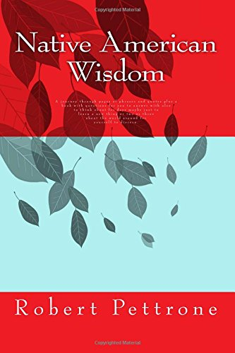 Download Native American Wisdom: A journey through pages of phrases and quotes and a book with questions for you to answer with also to think about for days ... the world around for yourself to discern. ebook