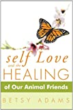 Self Love and the Healing of Our Animal Friends, Betsy Adams, 145254607X