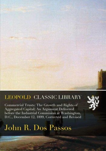 Download Commercial Trusts: The Growth and Rights of Aggregated Capital; An Argument Delivered before the Industrial Commision at Washington, D.C., December 12, 1899, Corrected and Revised ebook