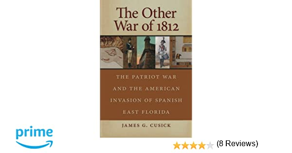 The Other War of 1812 The Patriot War and the American Invasion of Spanish East Florida