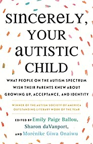 Sincerely, Your Autistic Child: What People on the Autism Spectrum Wish Their Parents Knew About Growing Up, A