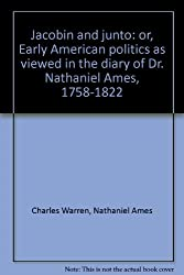 Jacobin and junto;: Or, Early American politics as viewed in the diary of Dr. Nathaniel Ames, 1758-1822