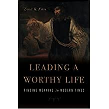 [By Leon R. Kass] Leading a Worthy Life: Finding Meaning in Modern Times (Hardcover)【2017】by Leon R. Kass(Author) (Hardcover)