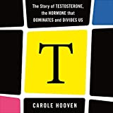 T: The Story of Testosterone, the Hormone That