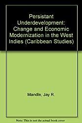 Persistent Underdevelopment: Change and Economic Modernization in the West Indies (Caribbean Studies)