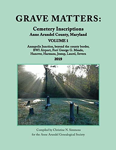 Grave Matters: Cemetery Inscriptions, Anne Arundel County, Maryland, Vol. 1: Annapolis Junction, Beyond the County Border, BWI Airport, Fort George G. Meade, Hanover, Harmans, Jessup, Laurel, Severn ()
