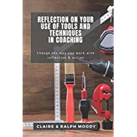 Reflection On Your Use Of Tools And Techniques In Coaching: Change The Way You Work...