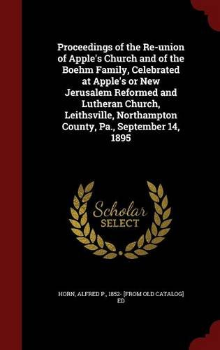 Proceedings of the Re-union of Apple's Church and of the Boehm Family, Celebrated at Apple's or New Jerusalem Reformed and Lutheran Church, Leithsville, Northampton County, Pa., September 14, 1895 pdf epub