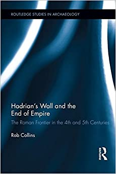 Hadrian's Wall and the End of Empire: The Roman Frontier in the 4th and 5th Centuries (Routledge Studies in Archaeology)