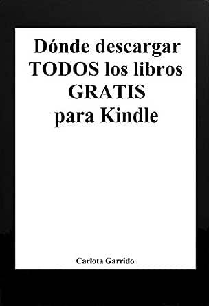 Dónde Descargar Todos Los Libros Gratis Para Kindle En Español Spanish Edition Ebook Garrido Carlota Kindle Store