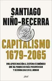 Capitalismo 1679-2065 : Una aproximación al sistema económico que ha producido más prosperidad y desigualdad en el mundo Ariel: Amazon.es: Niño-Becerra, Santiago: Libros