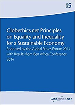 Globethics.net Principles on Equality and Inequality for a Sustainable Economy: Endorsed by the Global Ethics Forum 2014 with Results from Ben Africa Conference 2014: Volume 5 (Globethics.net Texts)