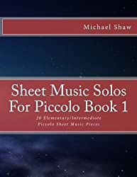 Sheet Music Solos For Piccolo Book 1: 20 Elementary/Intermediate Piccolo Sheet Music Pieces (Volume 1)