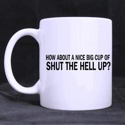 11oz Funny Saying How about a Nice Big Cup of Shut The Hell Up White Ceramic Coffee Mugs Cup