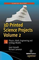 3D Printed Science Projects Volume 2: Physics, Math, Engineering and Geology Models Front Cover
