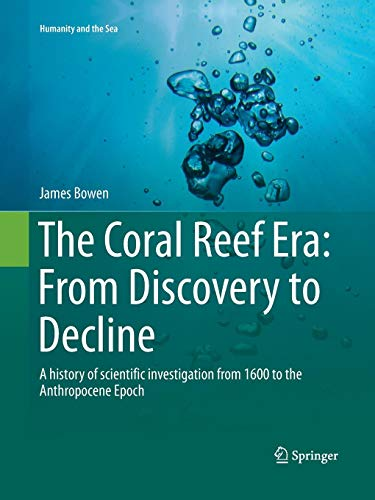 The Coral Reef Era: From Discovery to Decline: A history of scientific investigation from 1600 to the Anthropocene Epoch (Humanity and the Sea) (Star Polyp Coral)