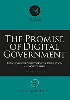 The Promise of Digital Government: Transforming Public Services, Regulation, and Citizenship: Menzies Research Centre Number 4 by [Taylor, Angus]