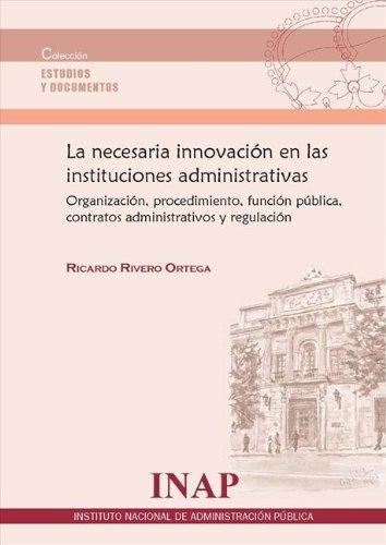 Descargar Libro La Necesaria Innovación En Las Instituciones Administrativas: Organización, Procedimiento, Función Pública, Contratos Administrativos Y Regulación Ricardo Rivero Ortega