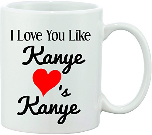 I Love You Like Kanye Loves Kanye Funny Coffee Mug. Great Valentines Day Gift