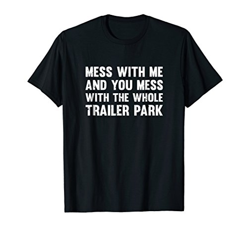 Trailer T-shirt Whole Park (Mess With Me And You Mess With The Whole Trailer Park Shirt)